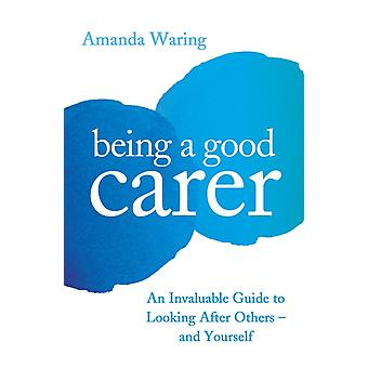 Being A Good Carer  An Invaluable Guide to Looking After Others  And Yourself by Amanda Waring