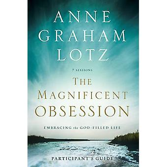 The Magnificent Obsession Participants Guide  Embracing the GodFilled Life by Anne Graham Lotz