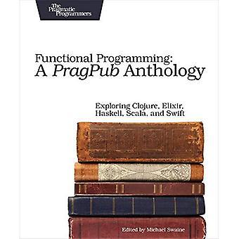 Functional Programming: A Pragpub Anthology: Exploring� Clojure, Elixir, Haskell, Scala, and Swift