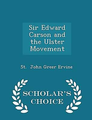 Sir Edward Carson and the Ulster Movement  Scholars Choice Edition by John Greer Ervine & St.