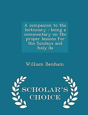 A companion to the lectionary  being a commentary on the proper lessons for the Sundays and holy da  Scholars Choice Edition by Benham & William