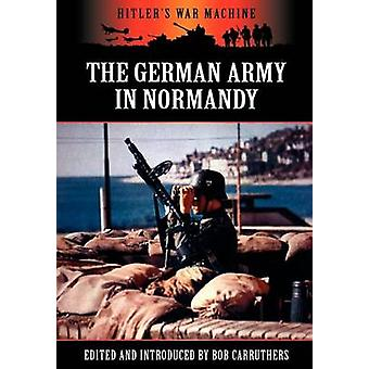The German Army in Normandy by Carruthers & Bob