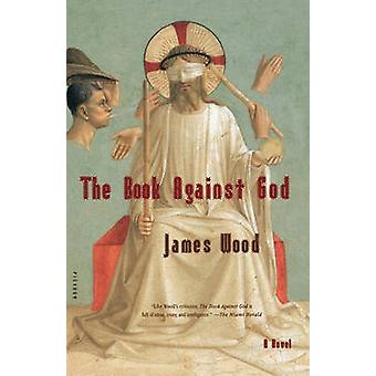 The Book Against God by James Wood - 9780312422516 Book