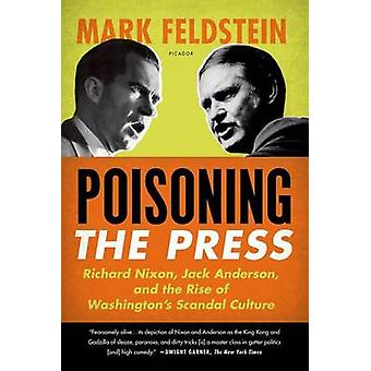 Poisoning the Press - Richard Nixon - Jack Anderson - and the Rise of