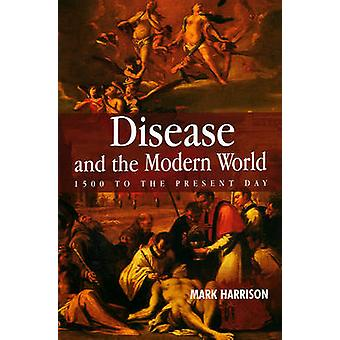 Disease and the Modern World 1500 to the Present Day by Harrison & Mark