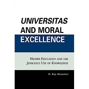 Universitas and Moral Excellence Higher Education and the Judicious Use of Knowledge by Hostetter & D. Ray