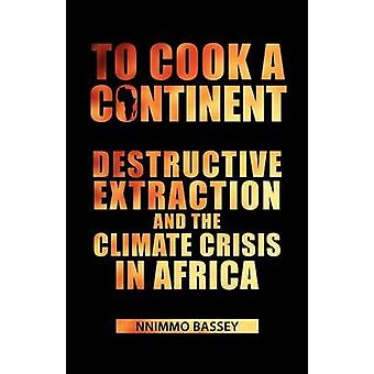 To Cook a Continent Destructive Extraction and Climate Crisis in Africa by Bassey & Nnimmo