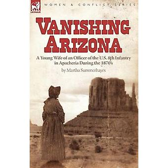Vanishing Arizona a Young Wife of an Officer of the U.S. 8th Infantry in Apacheria During the 1870s by Summerhayes & Martha