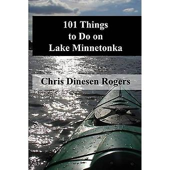 101 Things to Do on Lake Minnetonka by Dinesen Rogers & Chris