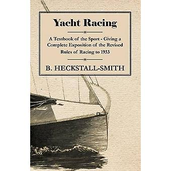Yacht Racing  A Textbook of the Sport  Giving a Complete Exposition of the Revised Rules of Racing to 1933 by HeckstallSmith & B.