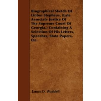 Biographical Sketch Of Linton Stephens Late Associate Justice Of The Supreme Court Of Georgia Containing A Selection Of His Letters Speeches State Papers Etc. by Waddell & James D.