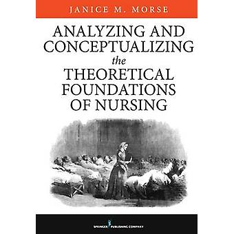 Analyzing and Conceptualizing the Theoretical Foundations of Nursing by Morse & Janice M.