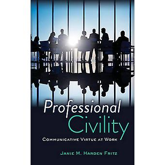 Professional Civility  Communicative Virtue at Work by Janie M Harden Fritz