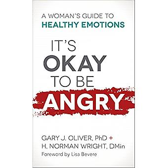 It's Okay to Be Angry - A Woman's Guide to Healthy Emotions by Gary J.
