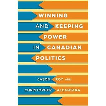 Winning and Keeping Power in Canadian Politics by Roy & JasonAlcantara & Christopher