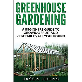 Greenhouse Gardening - A Beginners Guide to Growing Fruit and Vegetables All Yea