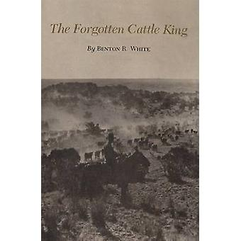 The Forgotten Cattle King by Benton R. White - 9780890969984 Book