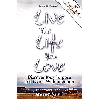Live the Life You Love - Discover Your Purpose and Live It with Intent