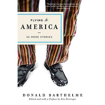 Flying to America  45 More Stories by Donald Barthelme & Preface by Kim Herzinger