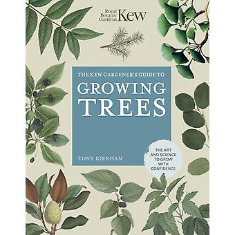 The Kew Gardeners Guide to Growing Trees by Tony Kirkham