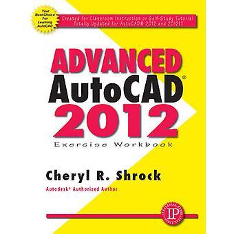 Advanced AutoCAD 2012 Exercise Workbook by Cheryl R. Shrock - 9780831