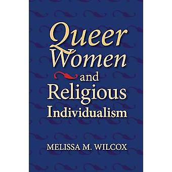 Queer Women and Religious Individualism by Wilcox & Melissa M.