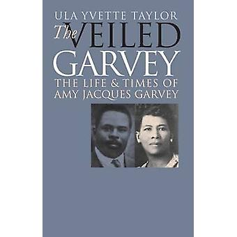 Veiled Garvey The Life and Times of Amy Jacques Garvey by Taylor & Ula Y.