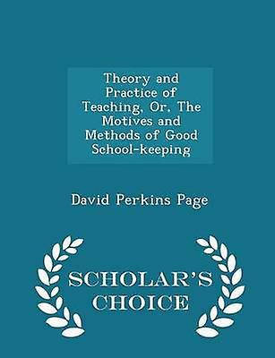 Theory and Practice of Teaching Or The Motives and Methods of Good Schoolkeeping  Scholars Choice Edition by Page & David Perkins