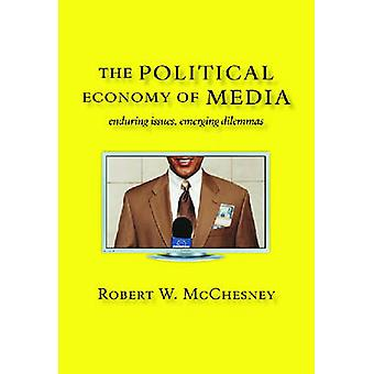 The Political Economy of Media Enduring Issues Emerging Dilemmas by McChesney & Robert W.
