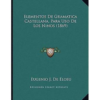 Elementos de Gramatica Castellana - Para USO de Los Ninos (1869) by E