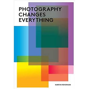 Photography Changes Everything by Marvin Heiferman - Merry A. Foresta