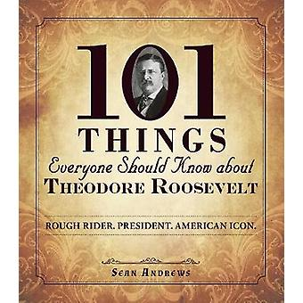 101 Things Everyone Should Know About Theodore Roosevelt - Rough Rider