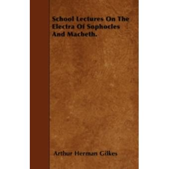 School Lectures On The Electra Of Sophocles And Macbeth. by Gilkes & Arthur Herman