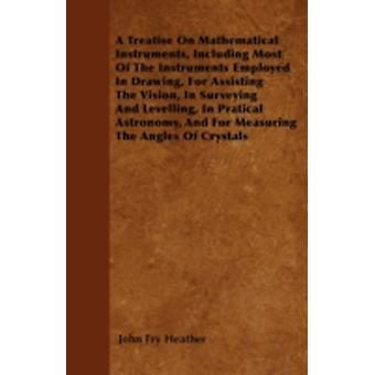 A Treatise On Mathematical Instruments Including Most Of The Instruments Employed In Drawing For Assisting The Vision In Surveying And Levelling In Pratical Astronomy And For Measuring The Angles by Heather & John Fry