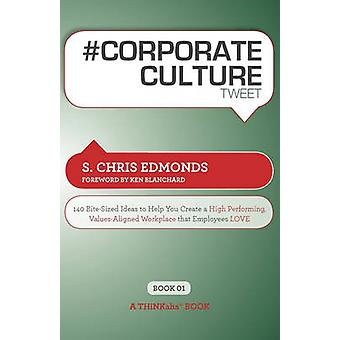 Corporate Culture Tweet Book01 140 BiteSized Ideas to Help You Create a High Performing Values Aligned Workplace That Employees Love by Edmonds & S. Chris