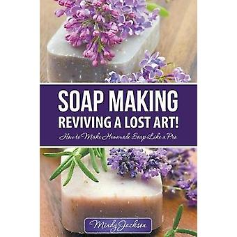 Soap Making Reviving a Lost Art How to Make Homemade Soap like a Pro by Jackson & Mindy