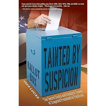 Tainted by Suspicion The Secret Deals and Electoral Chaos of Disputed Presidential Elections by Lucas & Fred