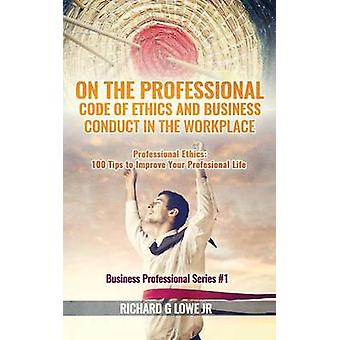 On the Professional Code of Ethics and Business Conduct in the Workplace Professional Ethics  100 Tips to Improve Your Professional Life by Lowe Jr & Richard G