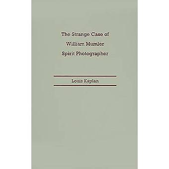 Strange Case of William Mumler - Spirit Photographer by Louis Kaplan