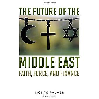 The Future of the Middle East - Faith - Force - and Finance by Monte P