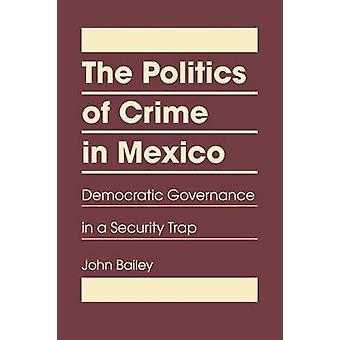 The Politics of Crime in Mexico - Democratic Governance in a Security
