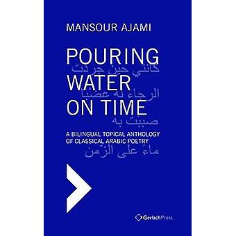 Pouring Water on Time. A Bilingual Topical Anthology of Classical Ara