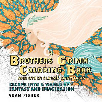 A Brothers Grimm Coloring Book and Other Classic Fairy Tales  Escape into a World of Fantasy and Imagination by Adam Fisher