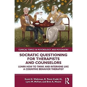 Socratic Questioning for Therapists and Counselors by Waltman & Scott H. Center for Dialectical and Cognitive Behavior Therapy & Texas & USACodd & III & R. Trent CognitiveBehavioral Therapy Center of Western North Carolina & USAMcFarr & Lynn M. HarborU