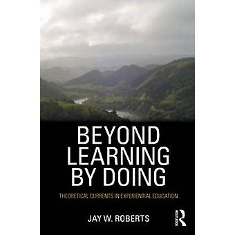 Beyond Learning by Doing - Theoretical Currents in Experiential Educat