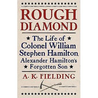 Rough Diamond The Life of Colonel William Stephen Hamilton Alexander Hamilton's Forgotten Son