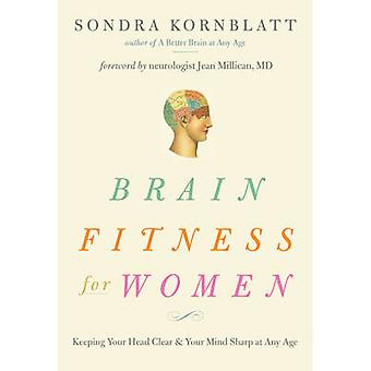 Brain Fitness for Women  Keeping Your Head Clear amp Your Mind Sharp at Any Age by Sondra Kornblatt