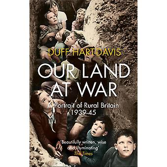 Our Land at War - A Portrait of Rural Britain 1939-45 by Duff Hart-Dav