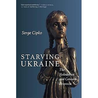 Starving Ukraine - The Holodomor and Canada's Response by Starving Ukr
