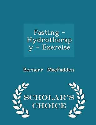 Fasting  Hydrotherapy  Exercise  Scholars Choice Edition by MacFadden & Bernarr